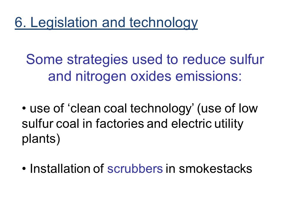 Some strategies used to reduce sulfur and nitrogen oxides emissions: use of 'clean coal technology' (use of low sulfur coal in factories and electric