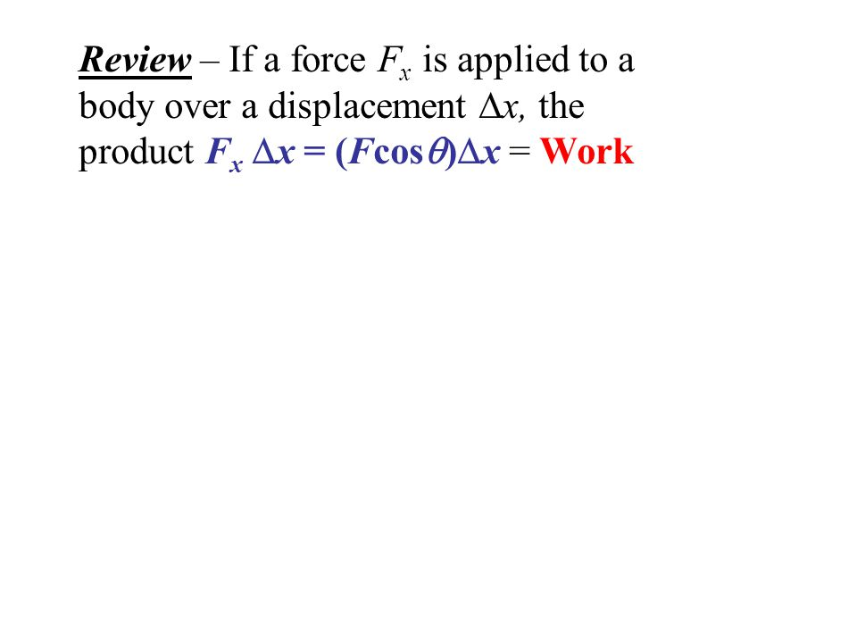 Review – If a force F x is applied to a body over a displacement  x, the product F x  x = (Fcos  )  x = Work If the friction force is less than F x, the work increases the object's Kinetic Energy