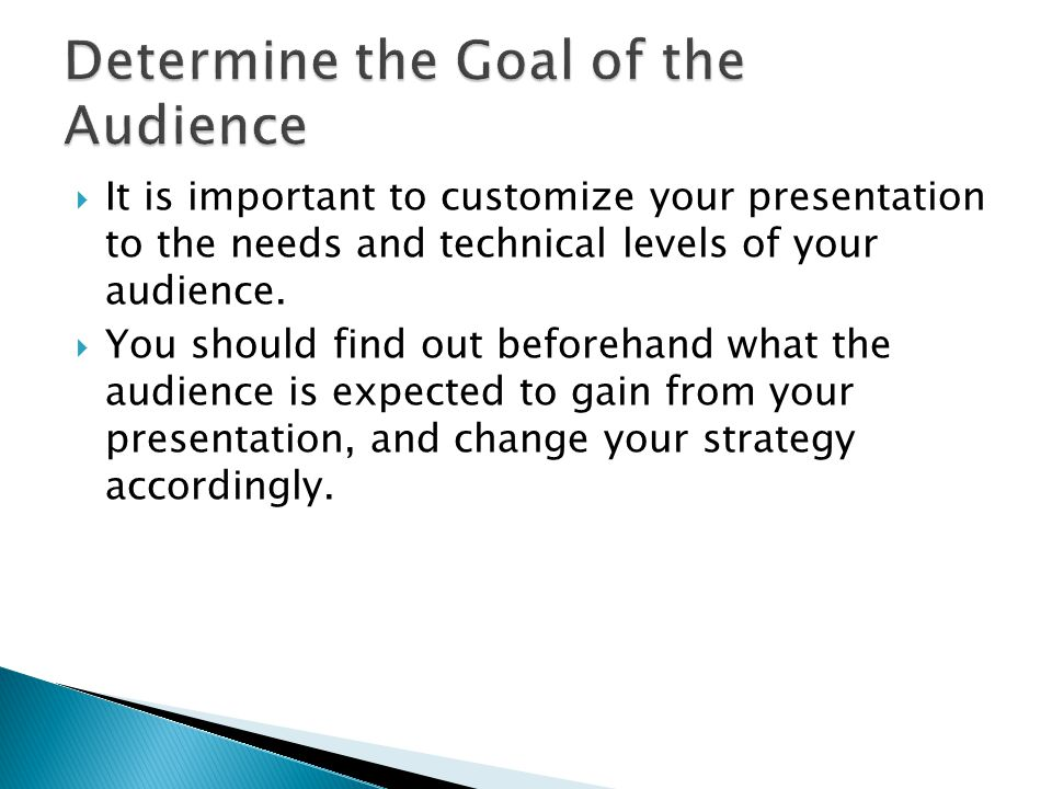  It is important to customize your presentation to the needs and technical levels of your audience.