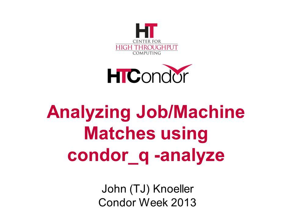Analyzing Job/Machine Matches using condor_q -analyze John (TJ) Knoeller Condor Week 2013