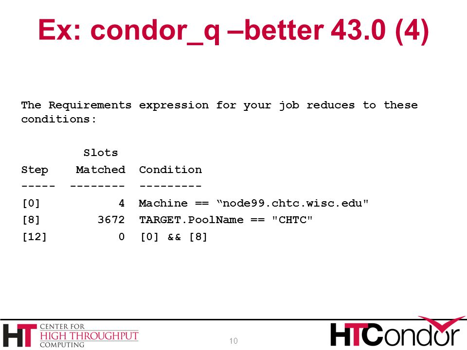 The Requirements expression for your job reduces to these conditions: Slots Step Matched Condition ----- -------- --------- [0] 4 Machine == node99.chtc.wisc.edu [8] 3672 TARGET.PoolName == CHTC [12] 0 [0] && [8] Ex: condor_q –better 43.0 (4) 10
