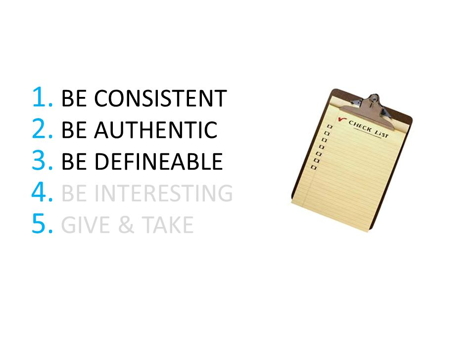 1. BE CONSISTENT 2. BE AUTHENTIC 3. BE DEFINEABLE 4. BE INTERESTING 5. GIVE & TAKE