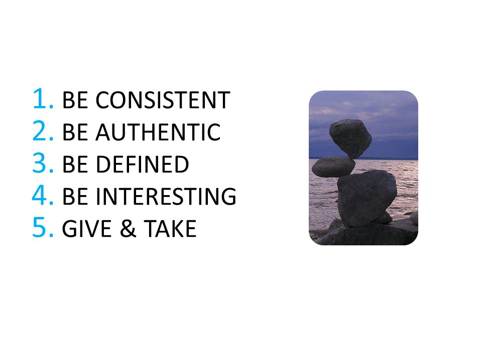 1. BE CONSISTENT 2. BE AUTHENTIC 3. BE DEFINED 4. BE INTERESTING 5. GIVE & TAKE
