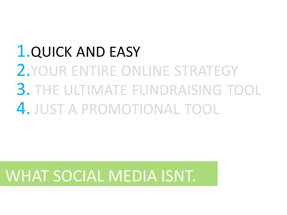 WHAT SOCIAL MEDIA ISNT. 1. QUICK AND EASY 2. YOUR ENTIRE ONLINE STRATEGY 3. THE ULTIMATE FUNDRAISING TOOL 4. JUST A PROMOTIONAL TOOL