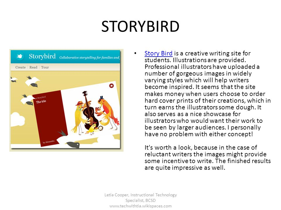 STORYBIRD Story Bird is a creative writing site for students. Illustrations are provided. Professional illustrators have uploaded a number of gorgeous