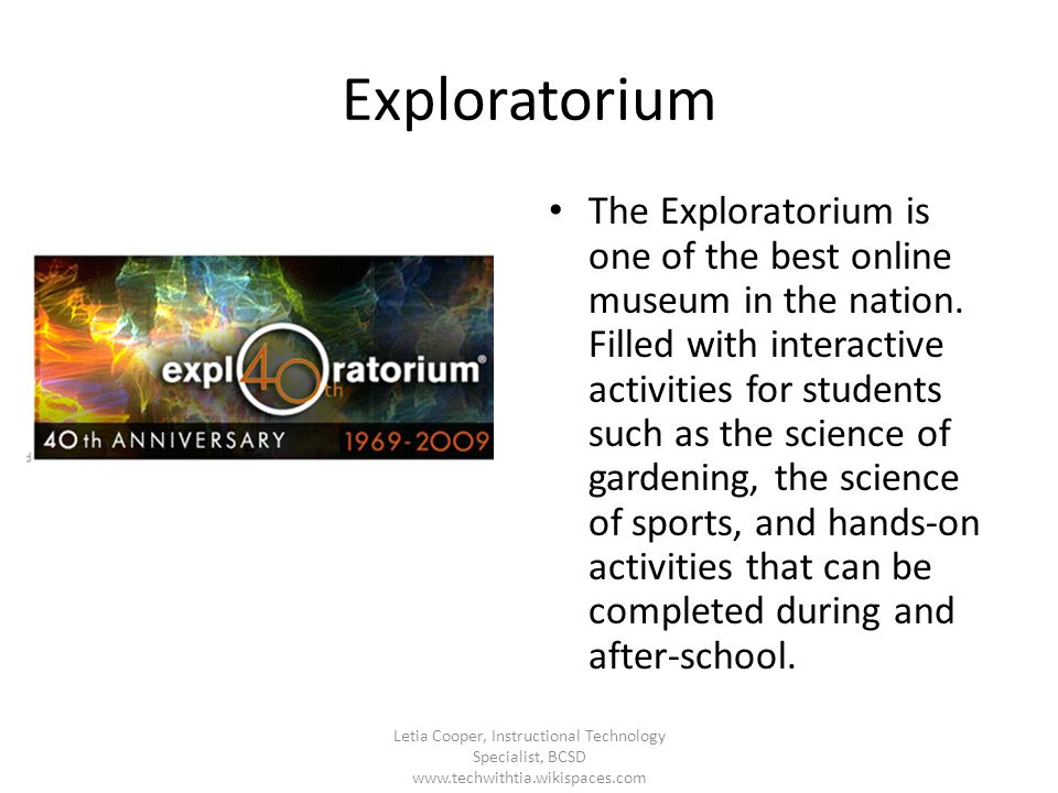 Exploratorium The Exploratorium is one of the best online museum in the nation. Filled with interactive activities for students such as the science of