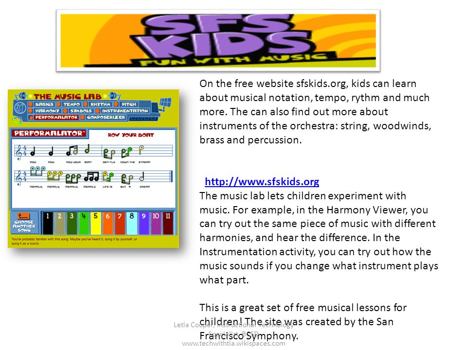 On the free website sfskids.org, kids can learn about musical notation, tempo, rythm and much more. The can also find out more about instruments of th