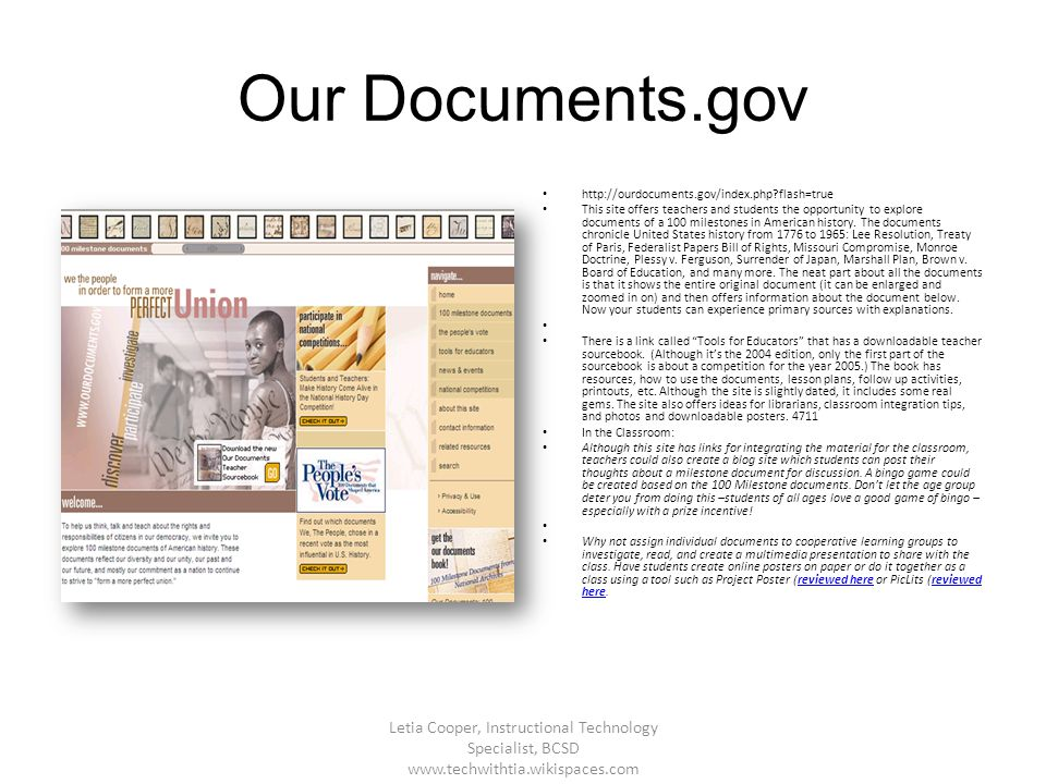 Our Documents.gov http://ourdocuments.gov/index.php?flash=true This site offers teachers and students the opportunity to explore documents of a 100 mi