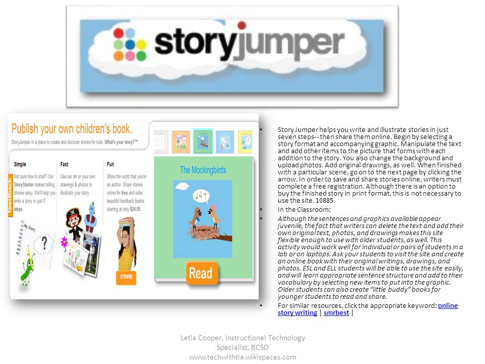 Story Jumper helps you write and illustrate stories in just seven steps-- then share them online. Begin by selecting a story format and accompanying g