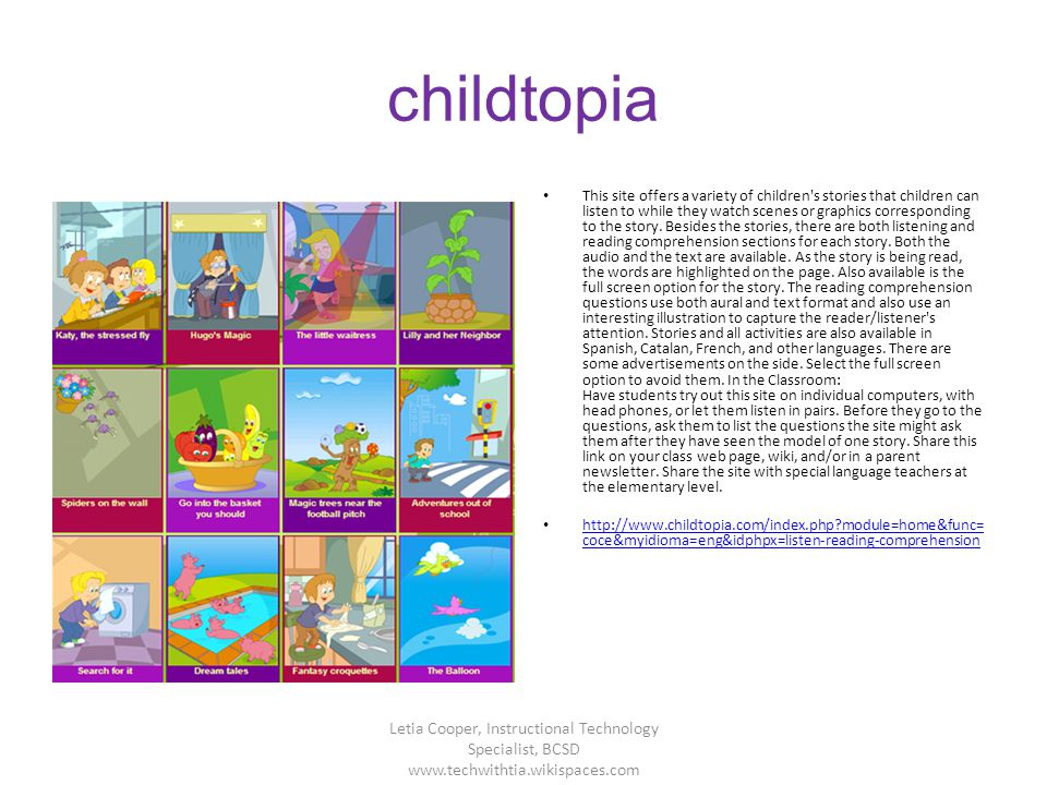 childtopia This site offers a variety of children's stories that children can listen to while they watch scenes or graphics corresponding to the story