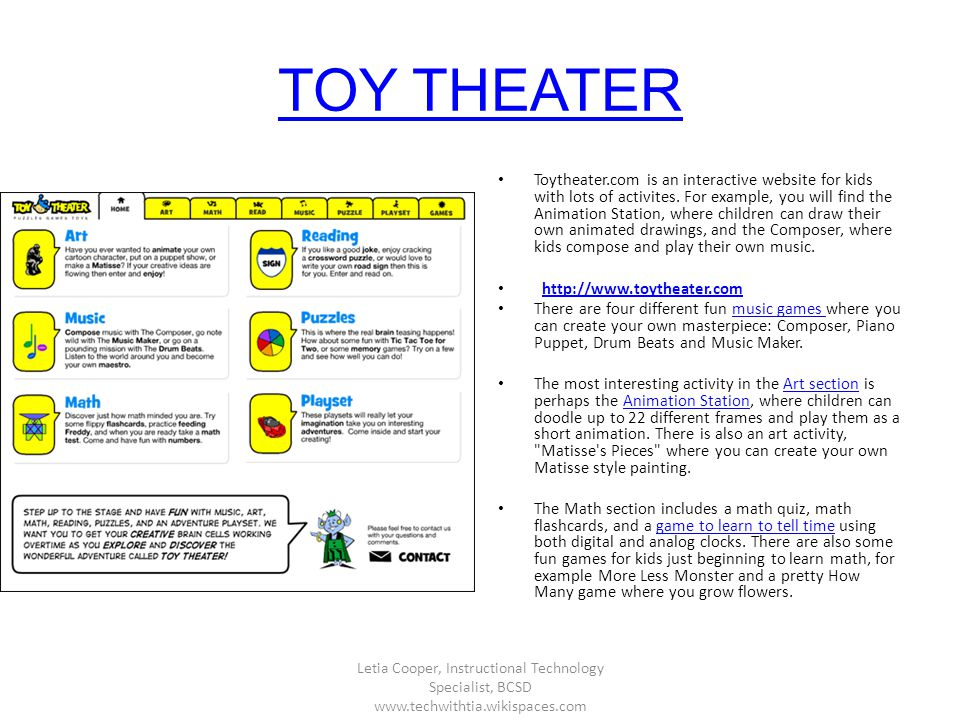 TOY THEATER Toytheater.com is an interactive website for kids with lots of activites. For example, you will find the Animation Station, where children