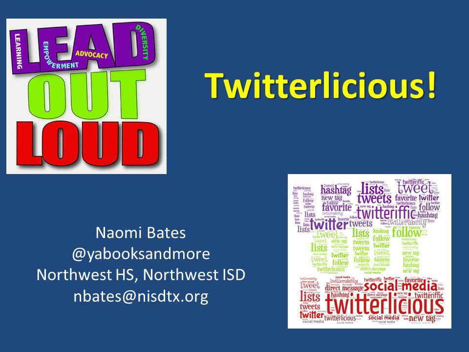 Twitterlicious! Naomi Bates @yabooksandmore Northwest HS, Northwest ISD nbates@nisdtx.org