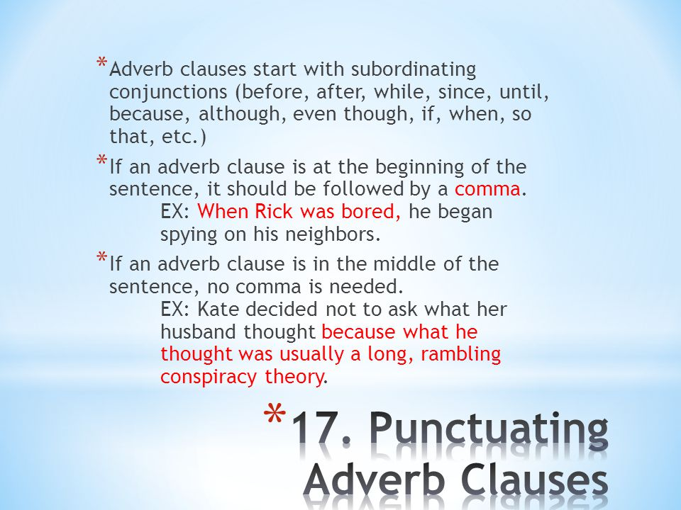 * Adverb clauses start with subordinating conjunctions (before, after, while, since, until, because, although, even though, if, when, so that, etc.) * If an adverb clause is at the beginning of the sentence, it should be followed by a comma.