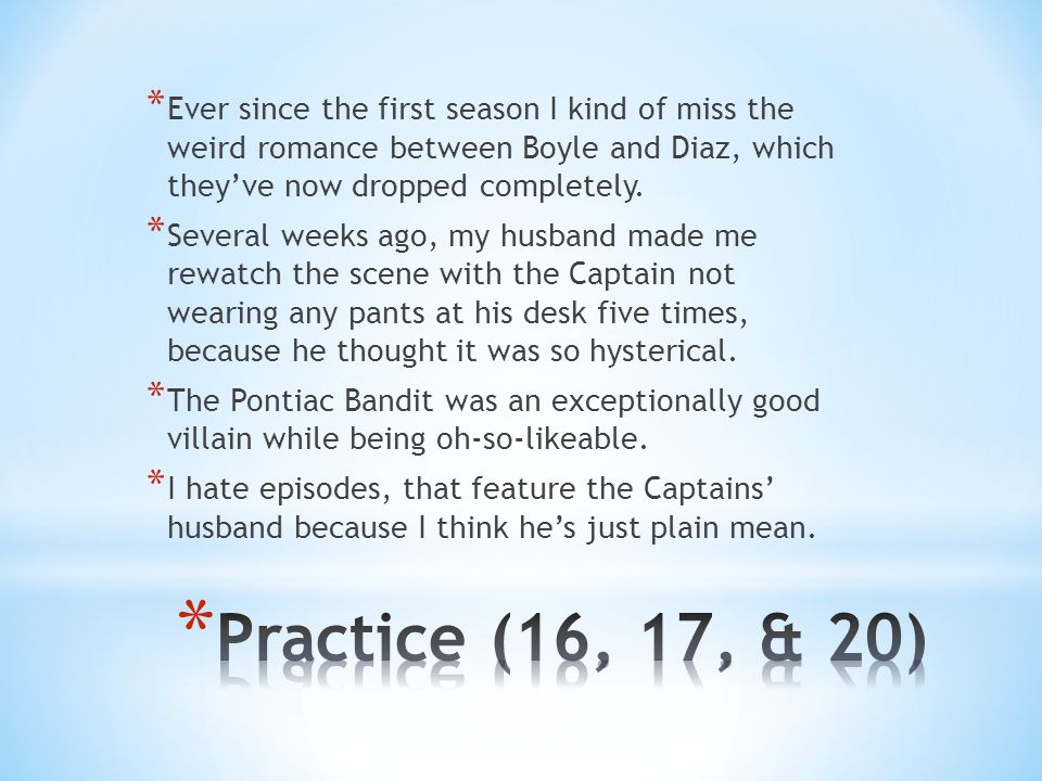 * Ever since the first season I kind of miss the weird romance between Boyle and Diaz, which they've now dropped completely.