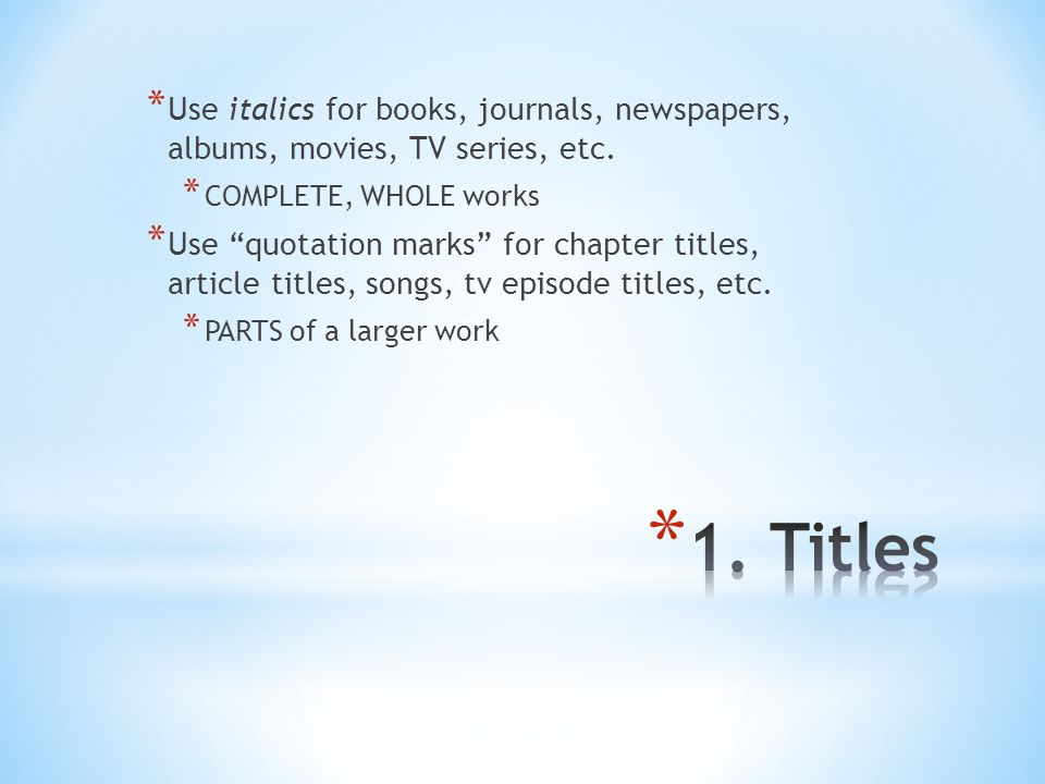 * Use italics for books, journals, newspapers, albums, movies, TV series, etc.