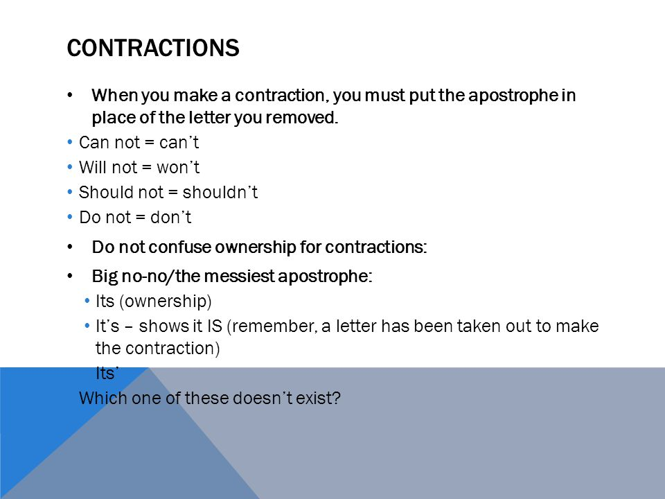 CONTRACTIONS When you make a contraction, you must put the apostrophe in place of the letter you removed.