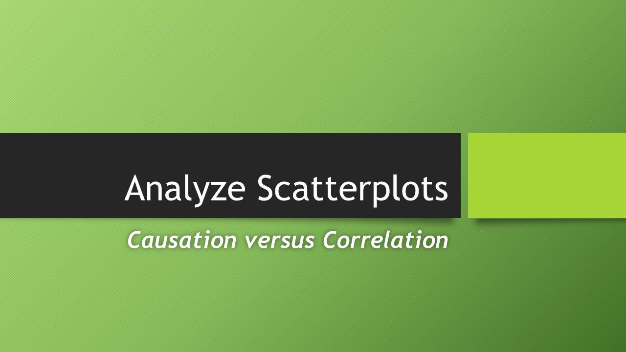 Analyze Scatterplots Causation versus CorrelationCausation versus Correlation