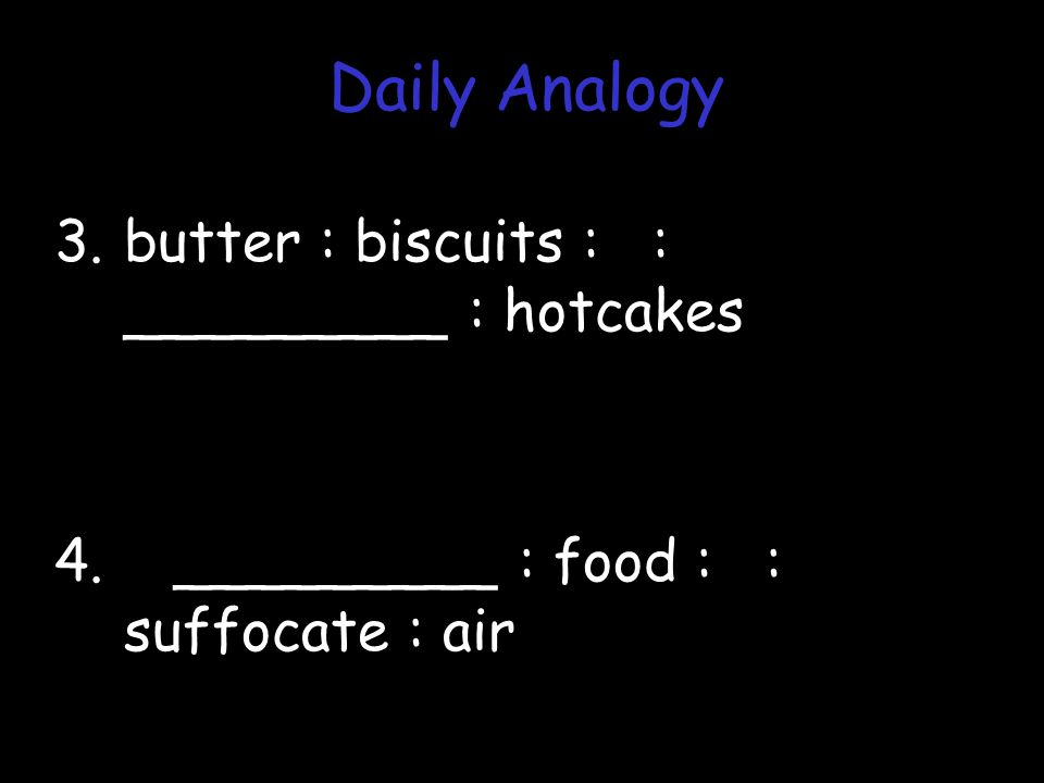 3.butter : biscuits : : _________ : hotcakes 4. _________ : food : : suffocate : air Daily Analogy