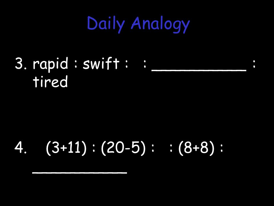 3.rapid : swift : : __________ : tired 4. (3+11) : (20-5) : : (8+8) : __________ Daily Analogy