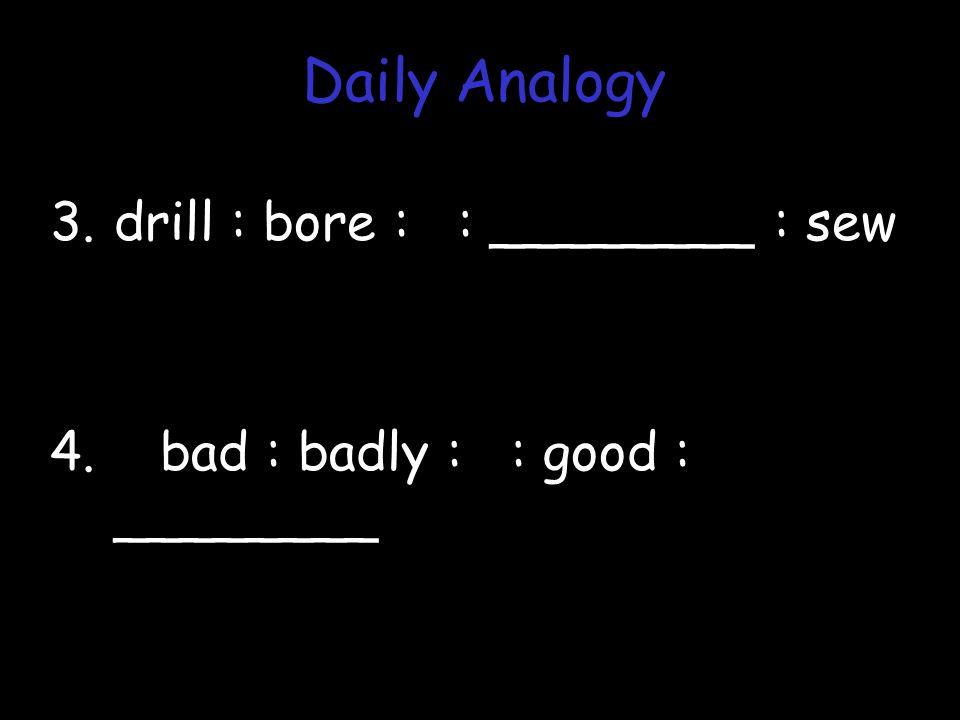 3.drill : bore : : ________ : sew 4. bad : badly : : good : ________ Daily Analogy