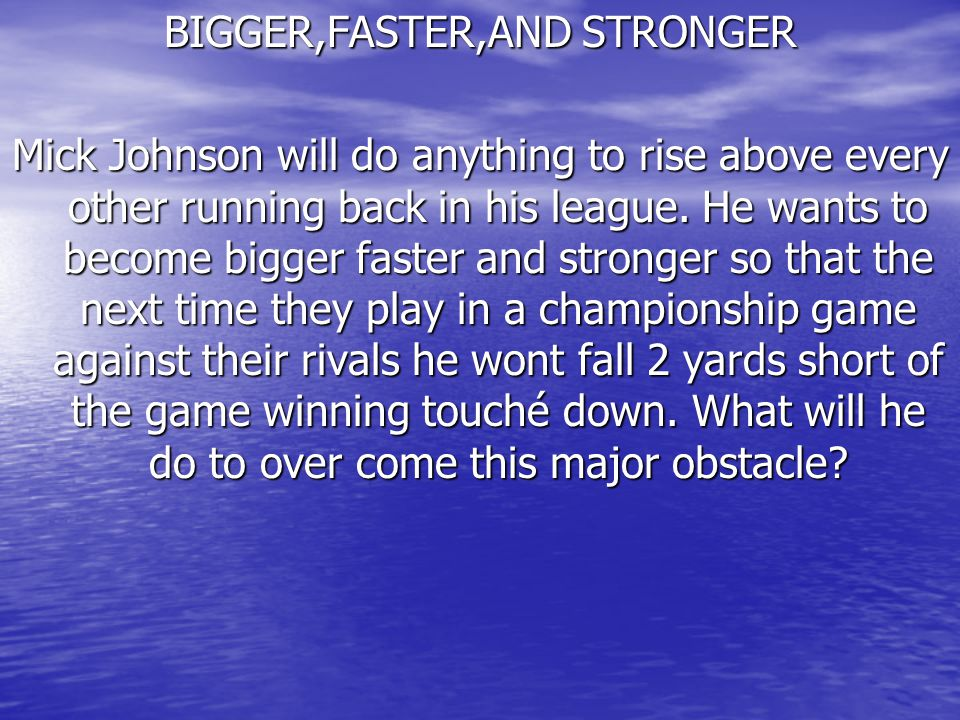 BIGGER,FASTER,AND STRONGER Mick Johnson will do anything to rise above every other running back in his league.