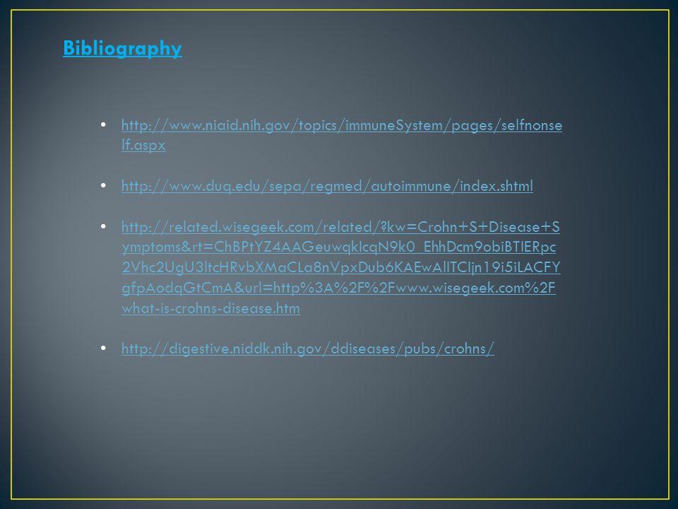 Bibliography http://www.niaid.nih.gov/topics/immuneSystem/pages/selfnonse lf.aspx http://www.niaid.nih.gov/topics/immuneSystem/pages/selfnonse lf.aspx http://www.duq.edu/sepa/regmed/autoimmune/index.shtml http://related.wisegeek.com/related/?kw=Crohn+S+Disease+S ymptoms&rt=ChBPtYZ4AAGeuwqkIcqN9k0_EhhDcm9obiBTIERpc 2Vhc2UgU3ltcHRvbXMaCLa8nVpxDub6KAEwAlITCIjn19i5iLACFY gfpAodqGtCmA&url=http%3A%2F%2Fwww.wisegeek.com%2F what-is-crohns-disease.htm http://related.wisegeek.com/related/?kw=Crohn+S+Disease+S ymptoms&rt=ChBPtYZ4AAGeuwqkIcqN9k0_EhhDcm9obiBTIERpc 2Vhc2UgU3ltcHRvbXMaCLa8nVpxDub6KAEwAlITCIjn19i5iLACFY gfpAodqGtCmA&url=http%3A%2F%2Fwww.wisegeek.com%2F what-is-crohns-disease.htm http://digestive.niddk.nih.gov/ddiseases/pubs/crohns/