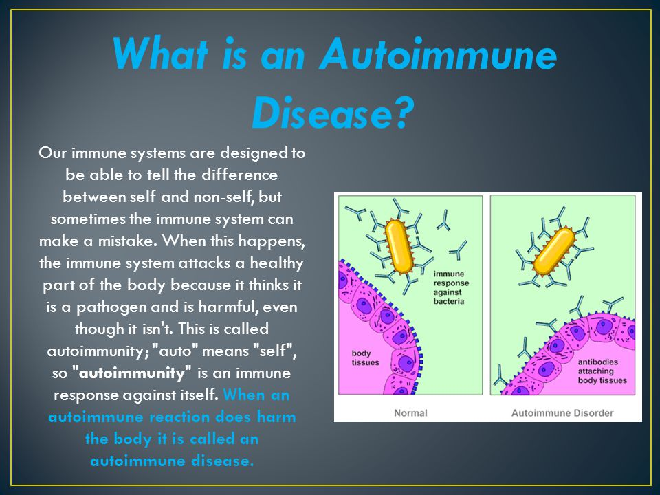 What is an Autoimmune Disease? Our immune systems are designed to be able to tell the difference between self and non-self, but sometimes the immune s