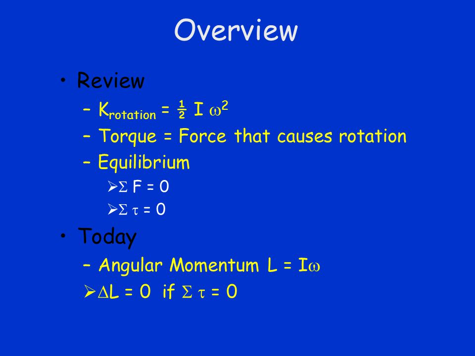 Overview Review –K rotation = ½ I  2 –Torque = Force that causes rotation –Equilibrium   F = 0   = 0 Today –Angular Momentum L = I    L = 0 if  = 0