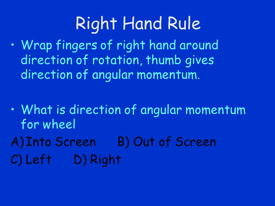 Right Hand Rule Wrap fingers of right hand around direction of rotation, thumb gives direction of angular momentum.