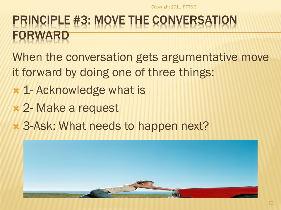 When the conversation gets argumentative move it forward by doing one of three things:  1- Acknowledge what is  2- Make a request  3-Ask: What need