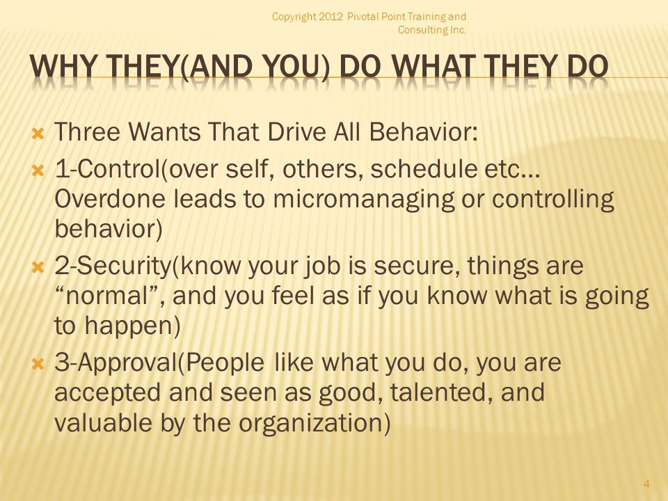  Three Wants That Drive All Behavior:  1-Control(over self, others, schedule etc… Overdone leads to micromanaging or controlling behavior)  2-Secur
