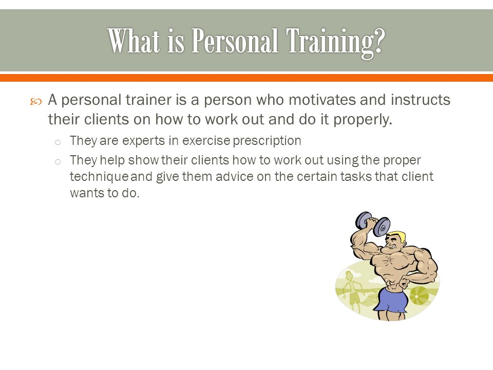  A personal trainer is a person who motivates and instructs their clients on how to work out and do it properly.