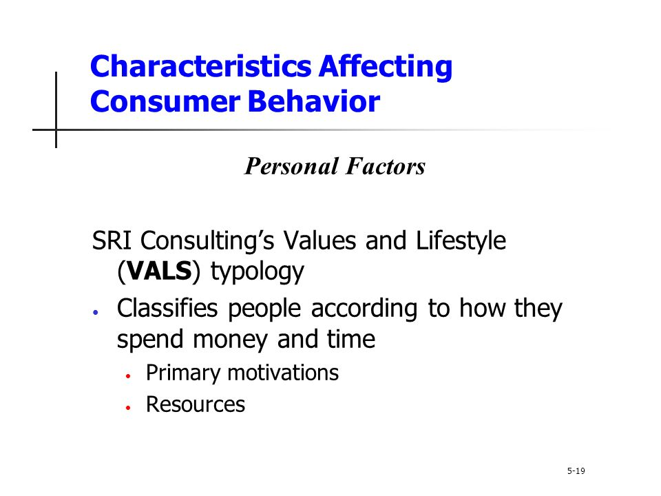 Characteristics Affecting Consumer Behavior 5-19 Personal Factors SRI Consulting's Values and Lifestyle (VALS) typology Classifies people according to
