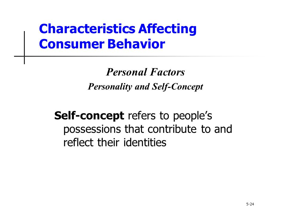 Characteristics Affecting Consumer Behavior 5-24 Personal Factors Personality and Self-Concept Self-concept refers to people's possessions that contri
