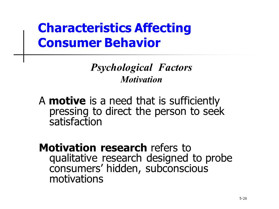 Characteristics Affecting Consumer Behavior 5-26 Psychological Factors Motivation A motive is a need that is sufficiently pressing to direct the perso