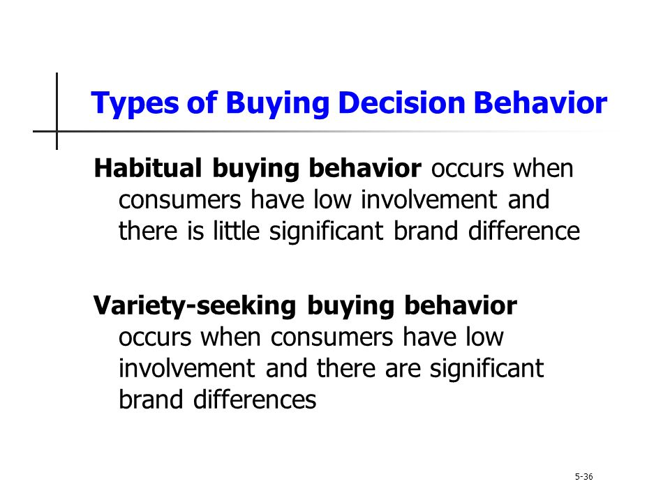 Types of Buying Decision Behavior 5-36 Habitual buying behavior occurs when consumers have low involvement and there is little significant brand diffe