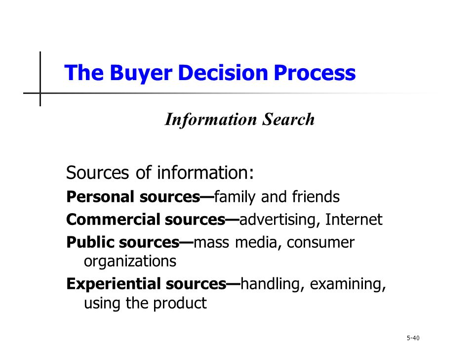 The Buyer Decision Process 5-40 Information Search Sources of information: Personal sources—family and friends Commercial sources—advertising, Interne