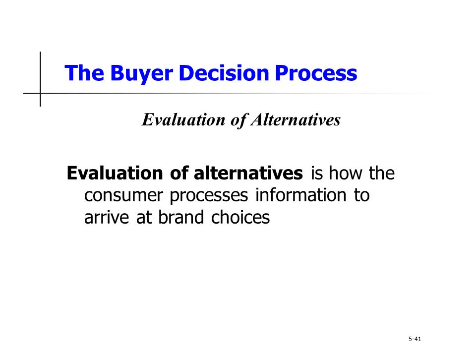 The Buyer Decision Process 5-41 Evaluation of Alternatives Evaluation of alternatives is how the consumer processes information to arrive at brand cho