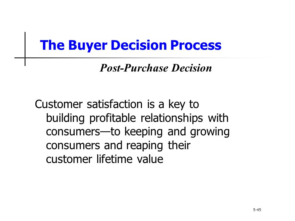 The Buyer Decision Process Customer satisfaction is a key to building profitable relationships with consumers—to keeping and growing consumers and rea