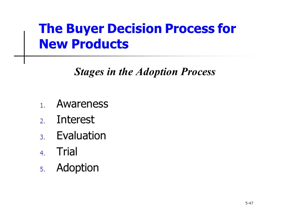 The Buyer Decision Process for New Products 5-47 Stages in the Adoption Process 1. Awareness 2. Interest 3. Evaluation 4. Trial 5. Adoption