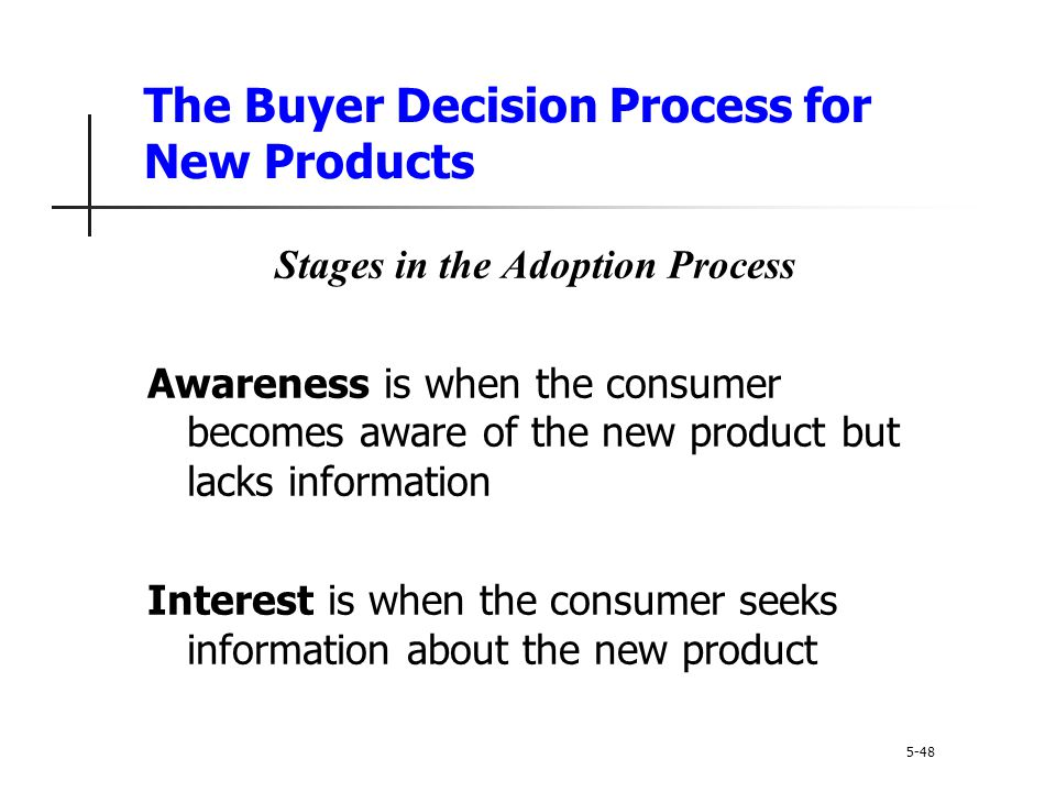 The Buyer Decision Process for New Products 5-48 Stages in the Adoption Process Awareness is when the consumer becomes aware of the new product but la