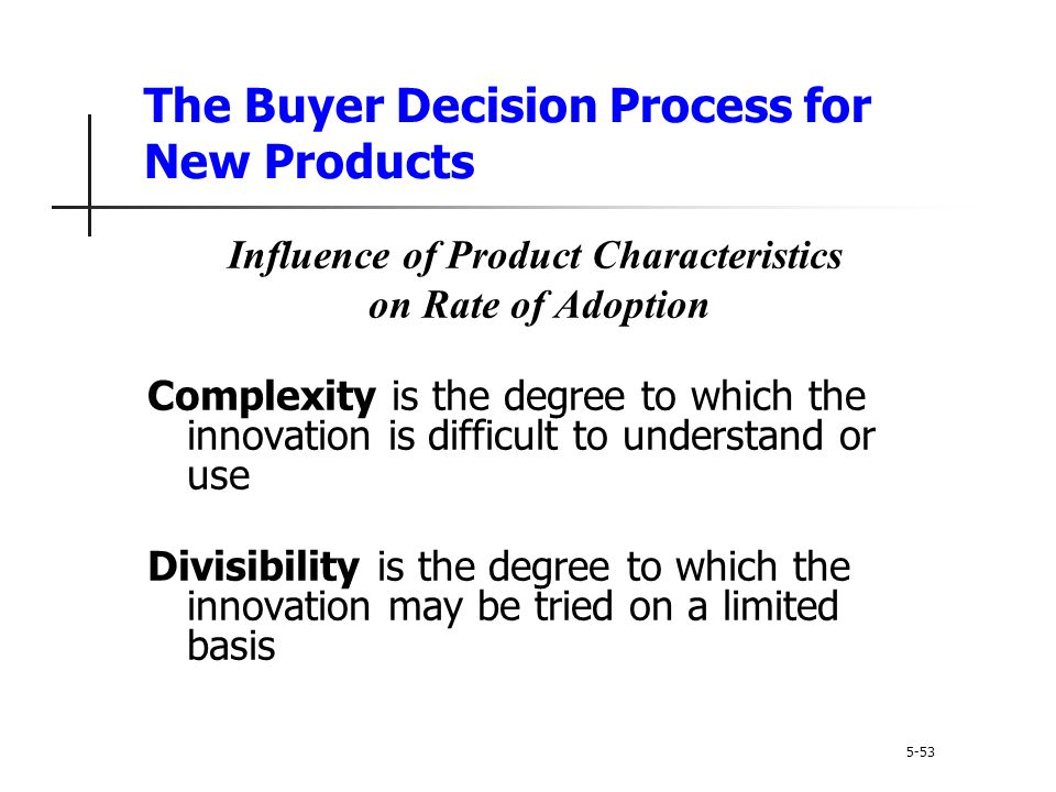 The Buyer Decision Process for New Products 5-53 Influence of Product Characteristics on Rate of Adoption Complexity is the degree to which the innova