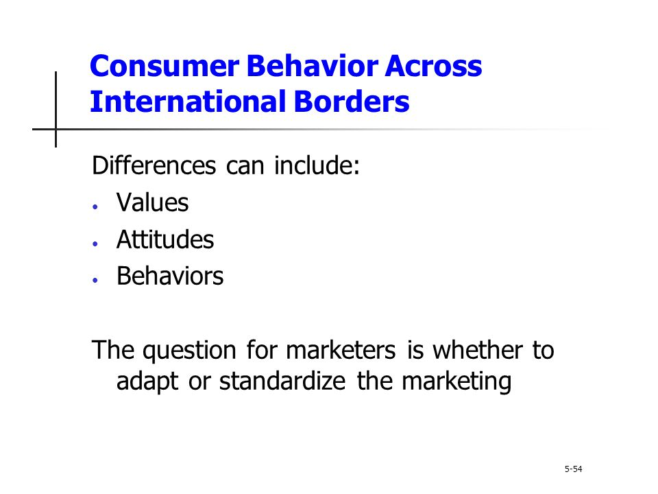 Consumer Behavior Across International Borders 5-54 Differences can include: Values Attitudes Behaviors The question for marketers is whether to adapt