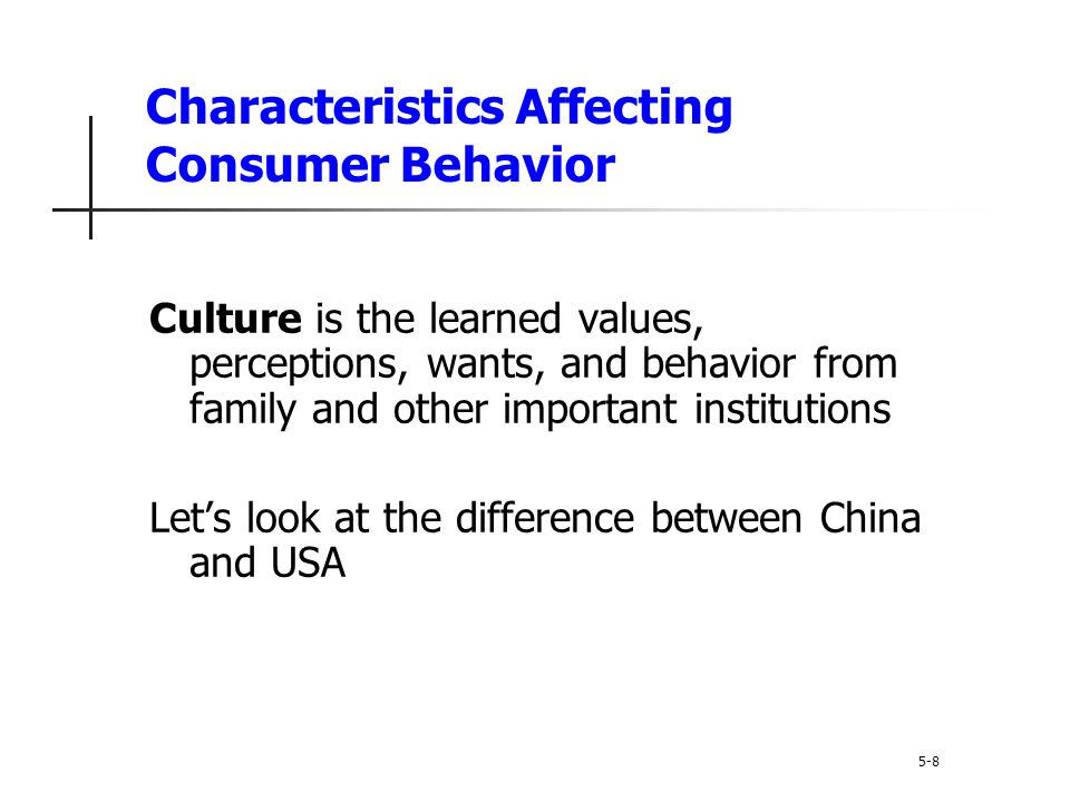 Characteristics Affecting Consumer Behavior Subculture are groups of people within a culture with shared value systems based on common life experiences and situations Hispanic African American Asian Mature consumers 5-9