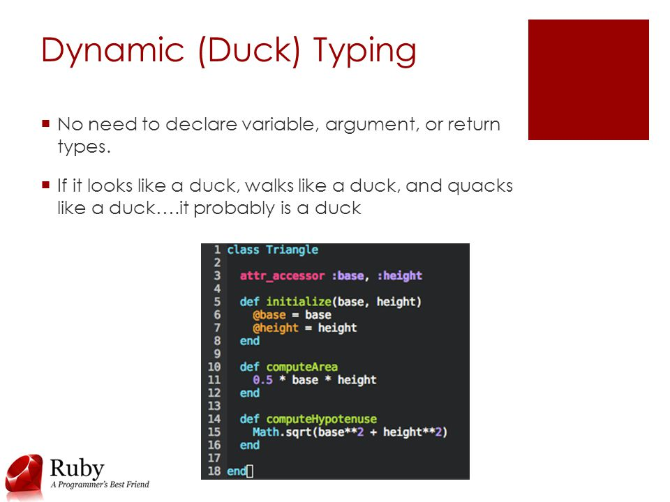 Dynamic (Duck) Typing  No need to declare variable, argument, or return types.