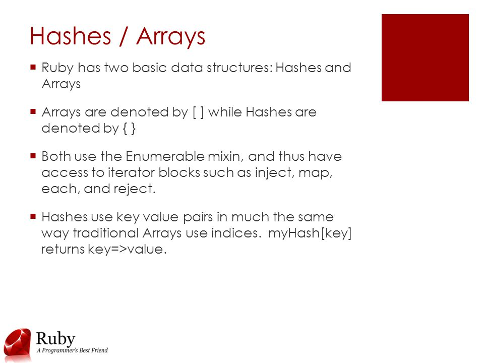 Hashes / Arrays  Ruby has two basic data structures: Hashes and Arrays  Arrays are denoted by [ ] while Hashes are denoted by { }  Both use the Enumerable mixin, and thus have access to iterator blocks such as inject, map, each, and reject.