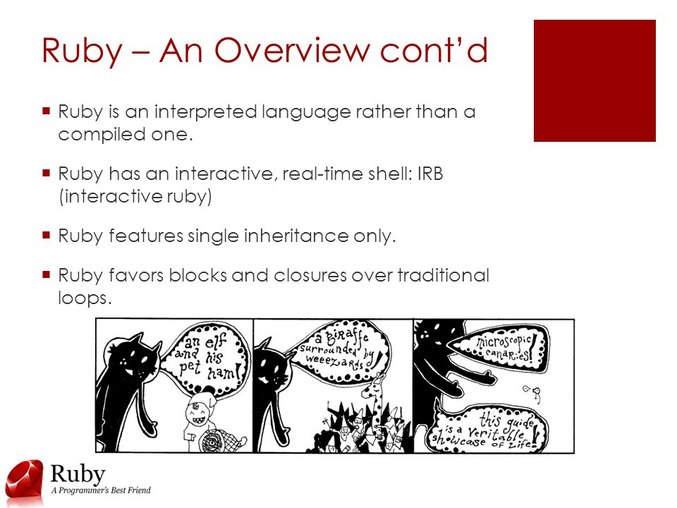 Ruby – An Overview cont'd  Ruby is an interpreted language rather than a compiled one.