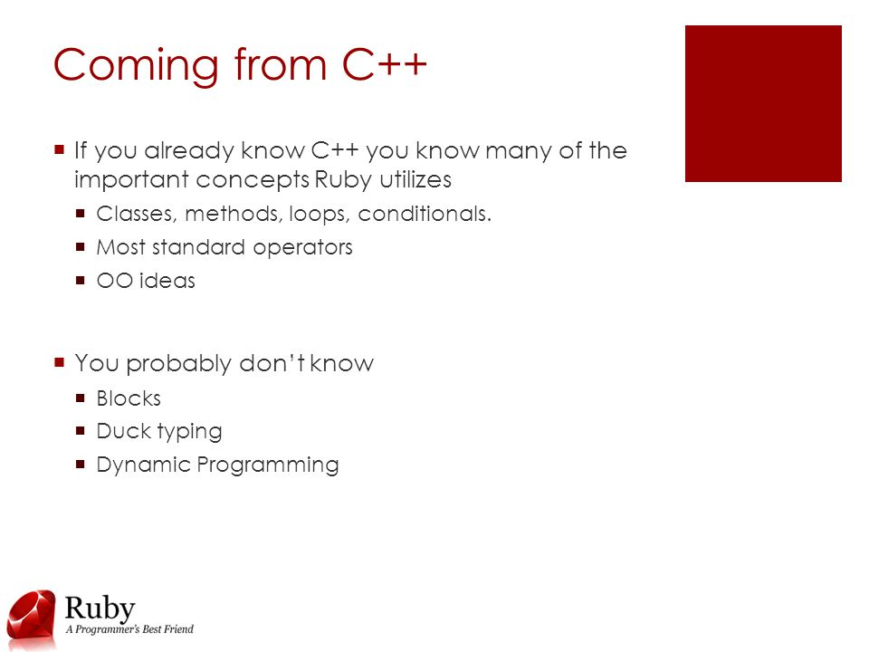 Coming from C++  If you already know C++ you know many of the important concepts Ruby utilizes  Classes, methods, loops, conditionals.