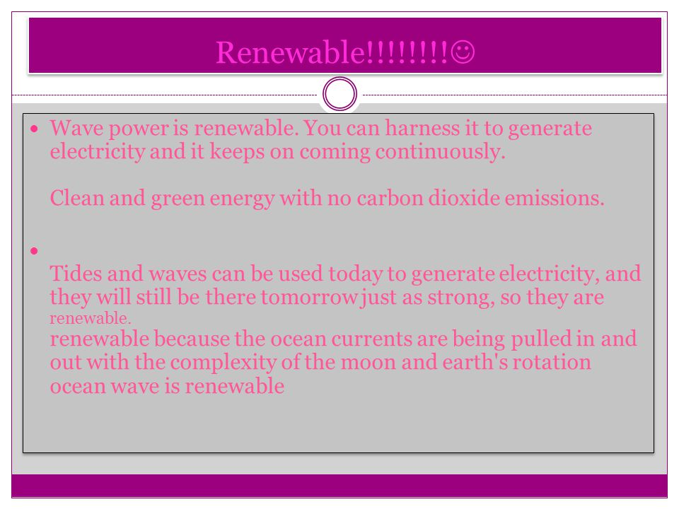 Renewable!!!!!!!. Wave power is renewable.