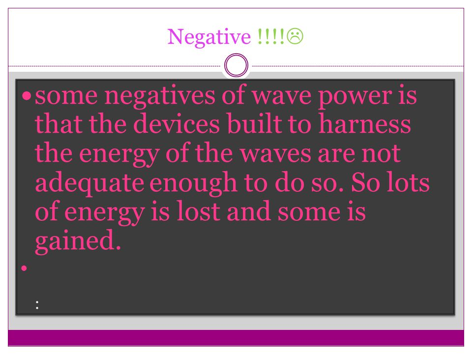 Negative !!!!  some negatives of wave power is that the devices built to harness the energy of the waves are not adequate enough to do so. So lots of